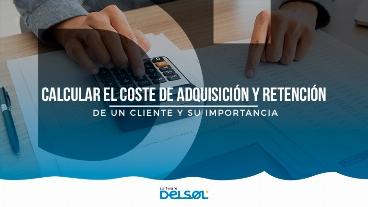 Calcular el coste de adquisición y retención de un cliente y su importancia